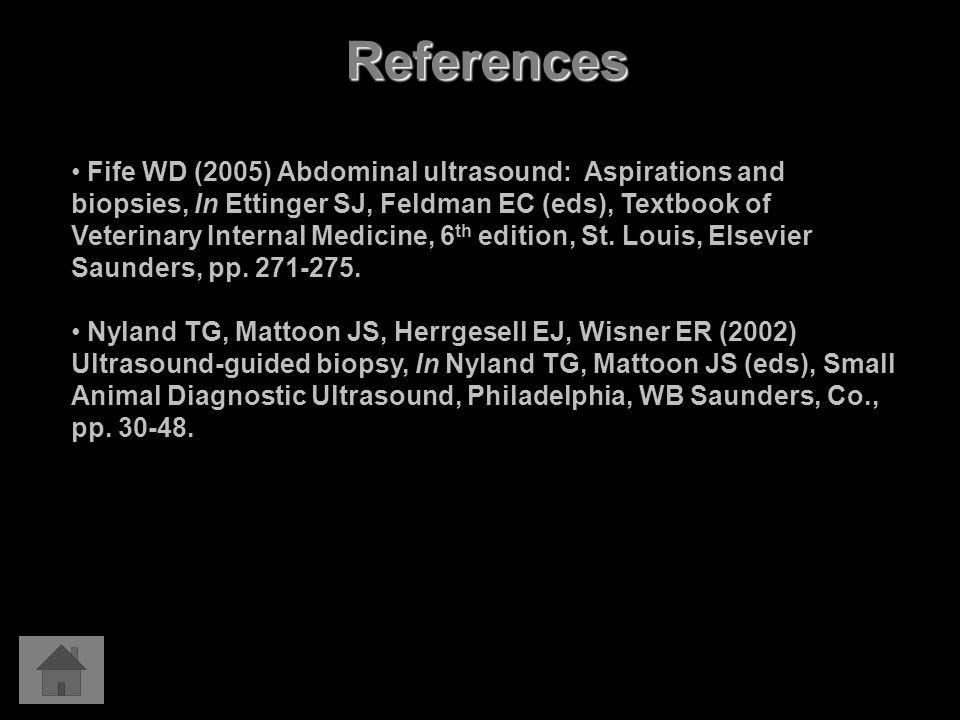 References Fife WD (2005) Abdominal ultrasound: Aspirations and biopsies, In Ettinger SJ, Feldman EC (eds), Textbook of Veterinary Internal Medicine, 6 th edition, St.
