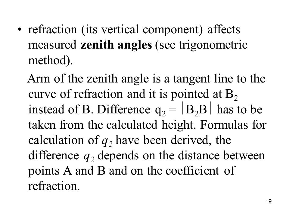 refraction (its vertical component) affects measured zenith angles (see trigonometric method).