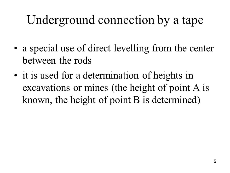 Underground connection by a tape a special use of direct levelling from the center between the rods it is used for a determination of heights in excavations or mines (the height of point A is known, the height of point B is determined) 5