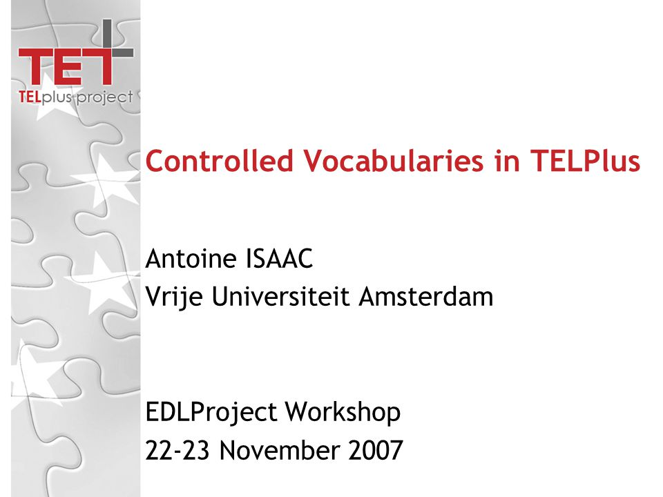 Controlled Vocabularies in TELPlus Antoine ISAAC Vrije Universiteit Amsterdam EDLProject Workshop 22-23 November 2007