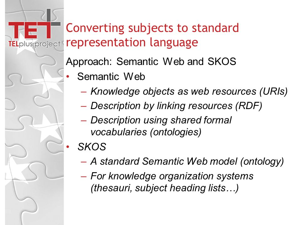 Converting subjects to standard representation language Approach: Semantic Web and SKOS Semantic Web –Knowledge objects as web resources (URIs) –Description by linking resources (RDF) –Description using shared formal vocabularies (ontologies) SKOS –A standard Semantic Web model (ontology) –For knowledge organization systems (thesauri, subject heading lists…)