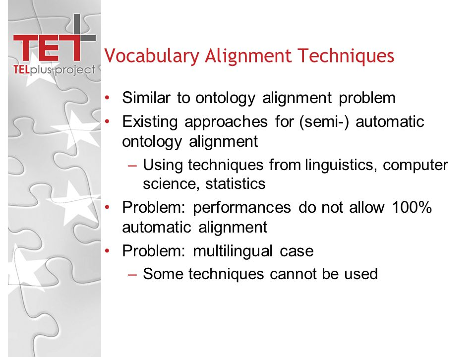 Vocabulary Alignment Techniques Similar to ontology alignment problem Existing approaches for (semi-) automatic ontology alignment –Using techniques from linguistics, computer science, statistics Problem: performances do not allow 100% automatic alignment Problem: multilingual case –Some techniques cannot be used