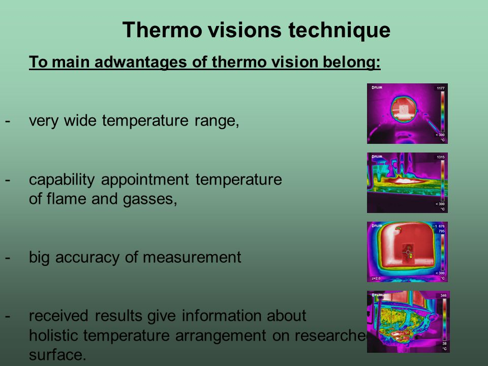 Thermo visions technique To main adwantages of thermo vision belong: -very wide temperature range, -capability appointment temperature of flame and ga