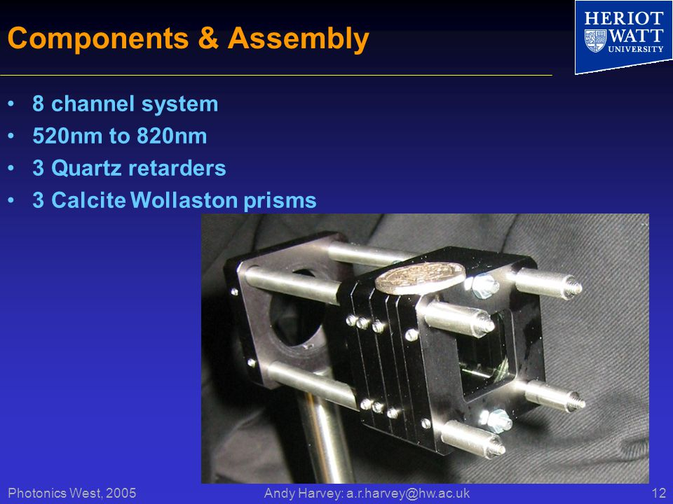 Photonics West, 2005 Andy Harvey: a.r.harvey@hw.ac.uk12 Components & Assembly 8 channel system 520nm to 820nm 3 Quartz retarders 3 Calcite Wollaston prisms
