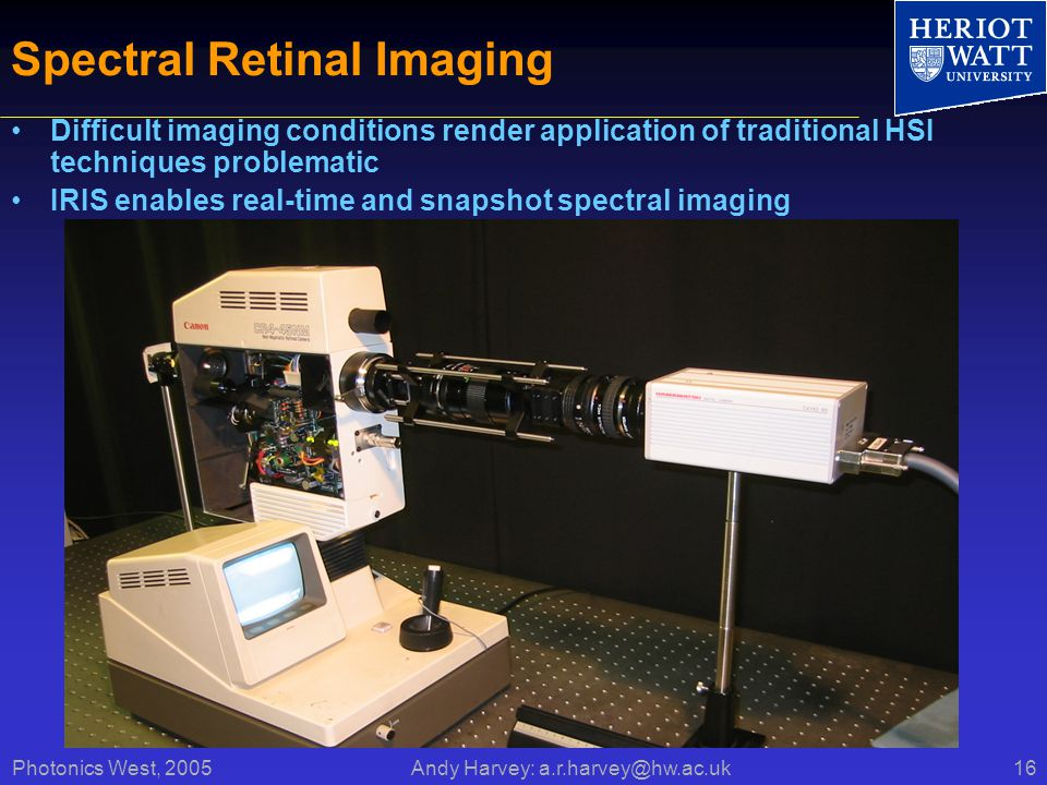 Photonics West, 2005 Andy Harvey: a.r.harvey@hw.ac.uk16 Spectral Retinal Imaging Difficult imaging conditions render application of traditional HSI techniques problematic IRIS enables real-time and snapshot spectral imaging Canon