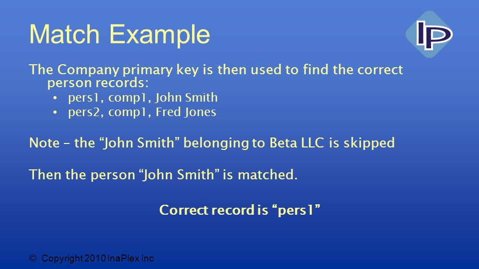 © Copyright 2010 InaPlex Inc Match Example The Company primary key is then used to find the correct person records: pers1, comp1, John Smith pers2, comp1, Fred Jones Note – the John Smith belonging to Beta LLC is skipped Then the person John Smith is matched.