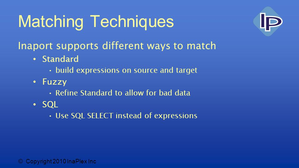 © Copyright 2010 InaPlex Inc Matching Techniques Inaport supports different ways to match Standard build expressions on source and target Fuzzy Refine Standard to allow for bad data SQL Use SQL SELECT instead of expressions