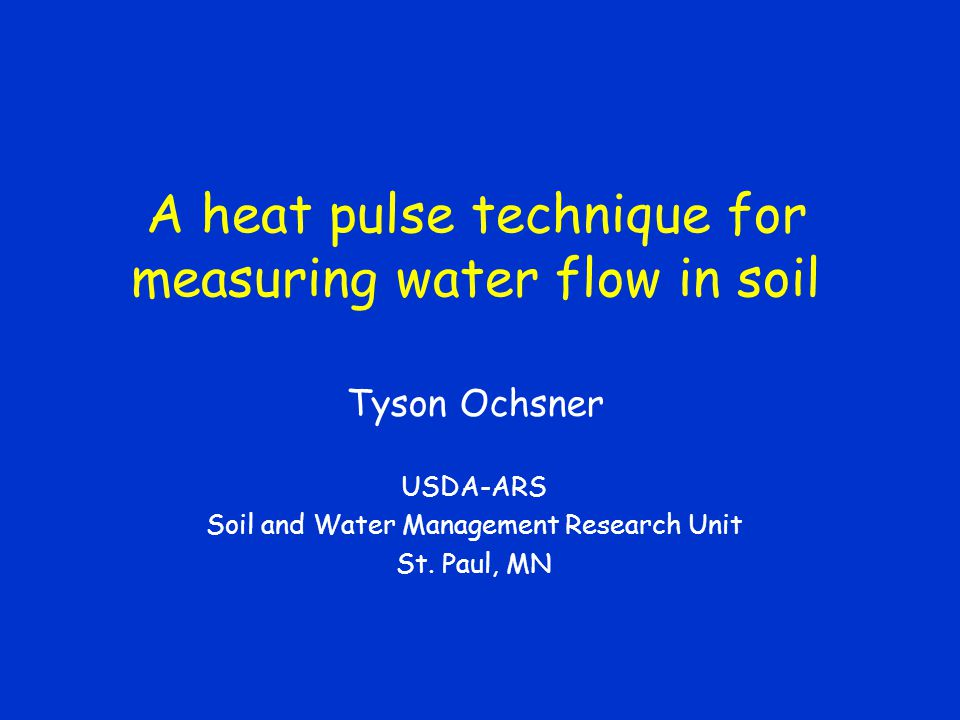 A heat pulse technique for measuring water flow in soil Tyson Ochsner USDA-ARS Soil and Water Management Research Unit St.
