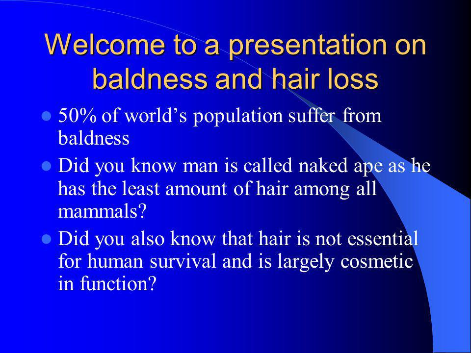Welcome to a presentation on baldness and hair loss 50% of worlds population suffer from baldness Did you know man is called naked ape as he has the least amount of hair among all mammals.