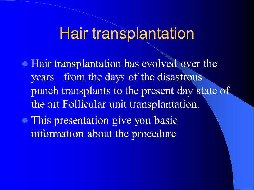 Hair transplantation Hair transplantation has evolved over the years –from the days of the disastrous punch transplants to the present day state of the art Follicular unit transplantation.