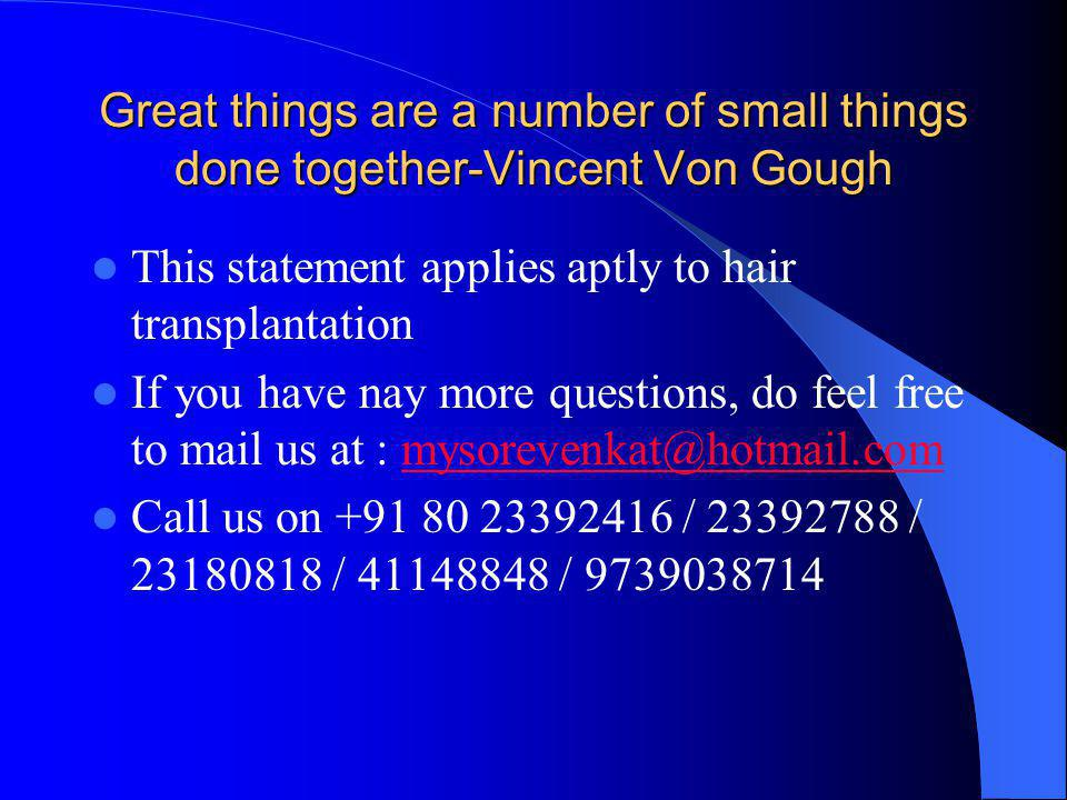 Great things are a number of small things done together-Vincent Von Gough This statement applies aptly to hair transplantation If you have nay more questions, do feel free to mail us at : mysorevenkat@hotmail.commysorevenkat@hotmail.com Call us on +91 80 23392416 / 23392788 / 23180818 / 41148848 / 9739038714