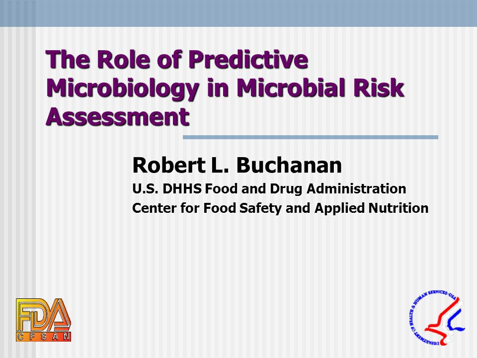 The Role of Predictive Microbiology in Microbial Risk Assessment Robert L. Buchanan U.S. DHHS Food and Drug Administration Center for Food Safety and