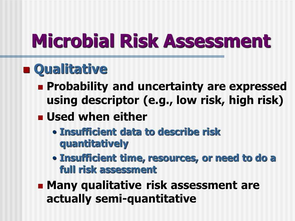 Microbial Risk Assessment Qualitative Qualitative Probability and uncertainty are expressed using descriptor (e.g., low risk, high risk) Probability and uncertainty are expressed using descriptor (e.g., low risk, high risk) Used when either Used when either Insufficient data to describe risk quantitativelyInsufficient data to describe risk quantitatively Insufficient time, resources, or need to do a full risk assessmentInsufficient time, resources, or need to do a full risk assessment Many qualitative risk assessment are actually semi-quantitative Many qualitative risk assessment are actually semi-quantitative