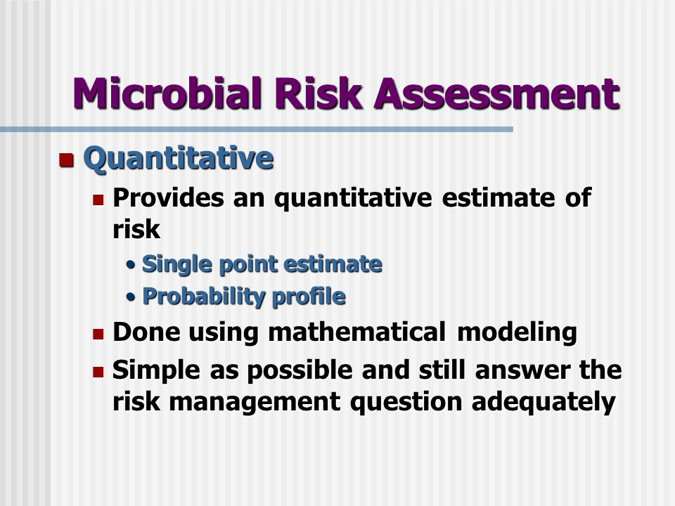 Microbial Risk Assessment Quantitative Quantitative Provides an quantitative estimate of risk Provides an quantitative estimate of risk Single point e