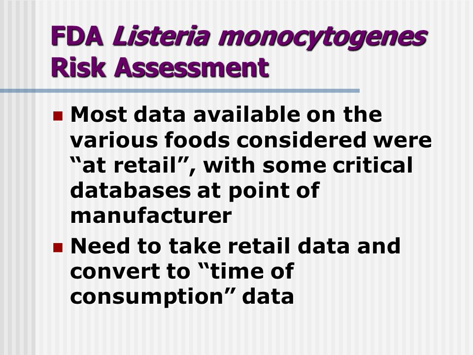 FDA Listeria monocytogenes Risk Assessment Most data available on the various foods considered were at retail, with some critical databases at point of manufacturer Most data available on the various foods considered were at retail, with some critical databases at point of manufacturer Need to take retail data and convert to time of consumption data Need to take retail data and convert to time of consumption data