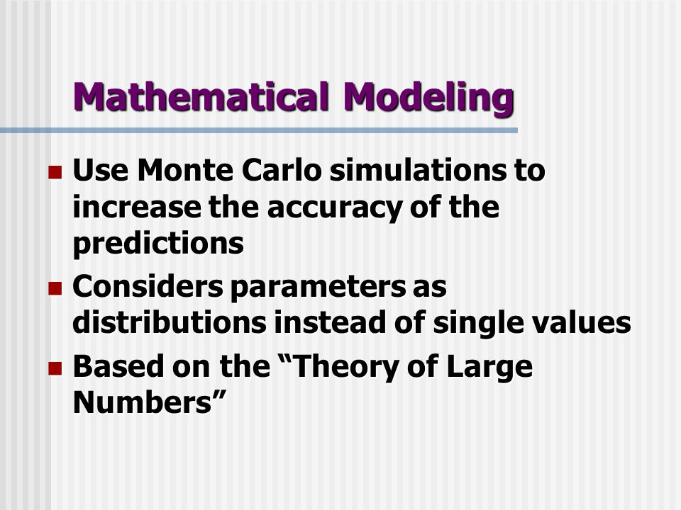 Mathematical Modeling Use Monte Carlo simulations to increase the accuracy of the predictions Use Monte Carlo simulations to increase the accuracy of