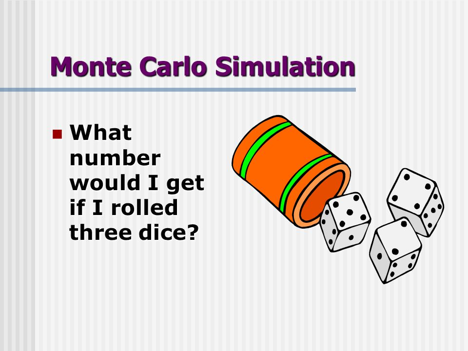 Monte Carlo Simulation What number would I get if I rolled three dice.