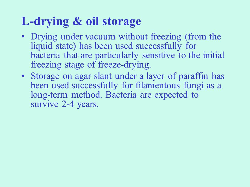 L-drying & oil storage Drying under vacuum without freezing (from the liquid state) has been used successfully for bacteria that are particularly sensitive to the initial freezing stage of freeze-drying.