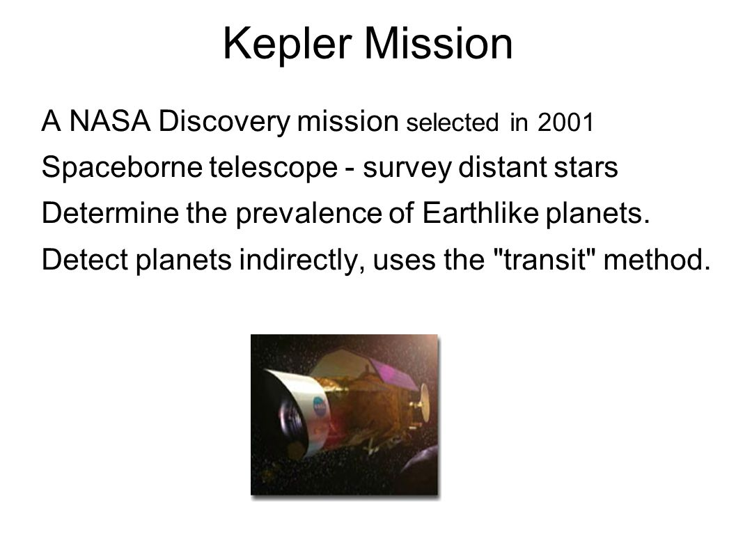 Kepler Mission A NASA Discovery mission selected in 2001 Spaceborne telescope - survey distant stars Determine the prevalence of Earthlike planets.