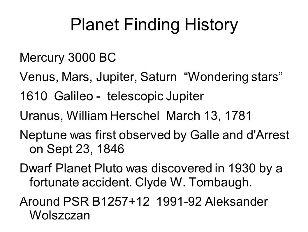 Planet Finding History Mercury 3000 BC Venus, Mars, Jupiter, Saturn Wondering stars 1610 Galileo - telescopic Jupiter Uranus, William Herschel March 13, 1781 Neptune was first observed by Galle and d Arrest on Sept 23, 1846 Dwarf Planet Pluto was discovered in 1930 by a fortunate accident.
