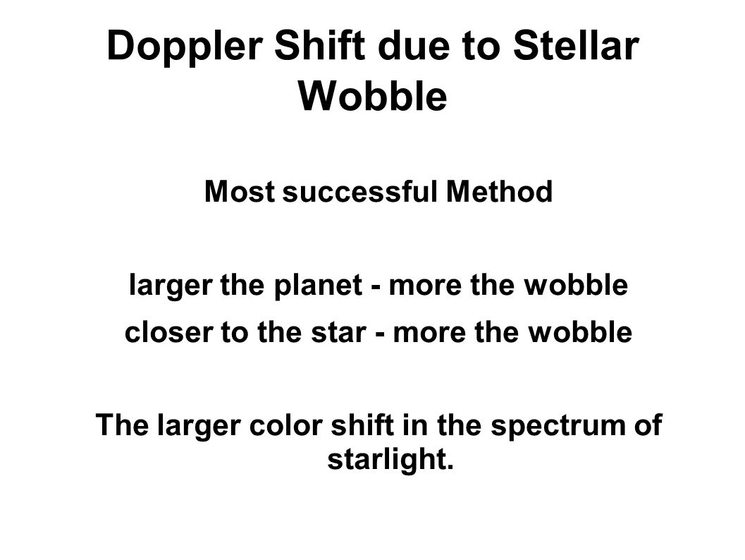 Doppler Shift due to Stellar Wobble Most successful Method larger the planet - more the wobble closer to the star - more the wobble The larger color shift in the spectrum of starlight.