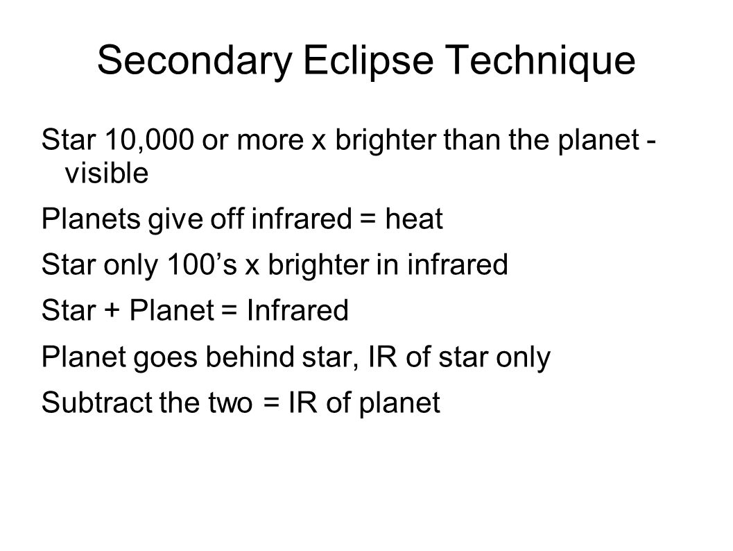 Secondary Eclipse Technique Star 10,000 or more x brighter than the planet - visible Planets give off infrared = heat Star only 100s x brighter in infrared Star + Planet = Infrared Planet goes behind star, IR of star only Subtract the two = IR of planet