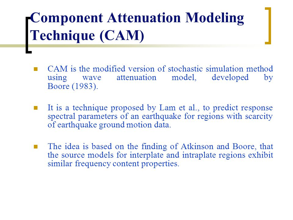Component Attenuation Modeling Technique (CAM) CAM is the modified version of stochastic simulation method using wave attenuation model, developed by Boore (1983).