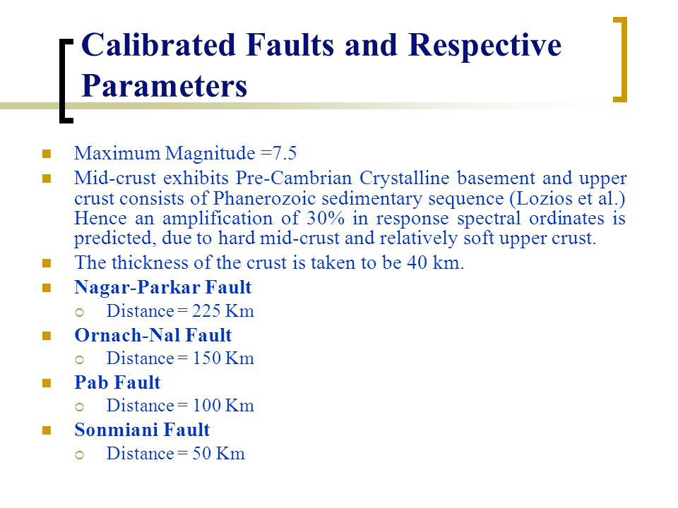 Calibrated Faults and Respective Parameters Maximum Magnitude =7.5 Mid-crust exhibits Pre-Cambrian Crystalline basement and upper crust consists of Phanerozoic sedimentary sequence (Lozios et al.) Hence an amplification of 30% in response spectral ordinates is predicted, due to hard mid-crust and relatively soft upper crust.