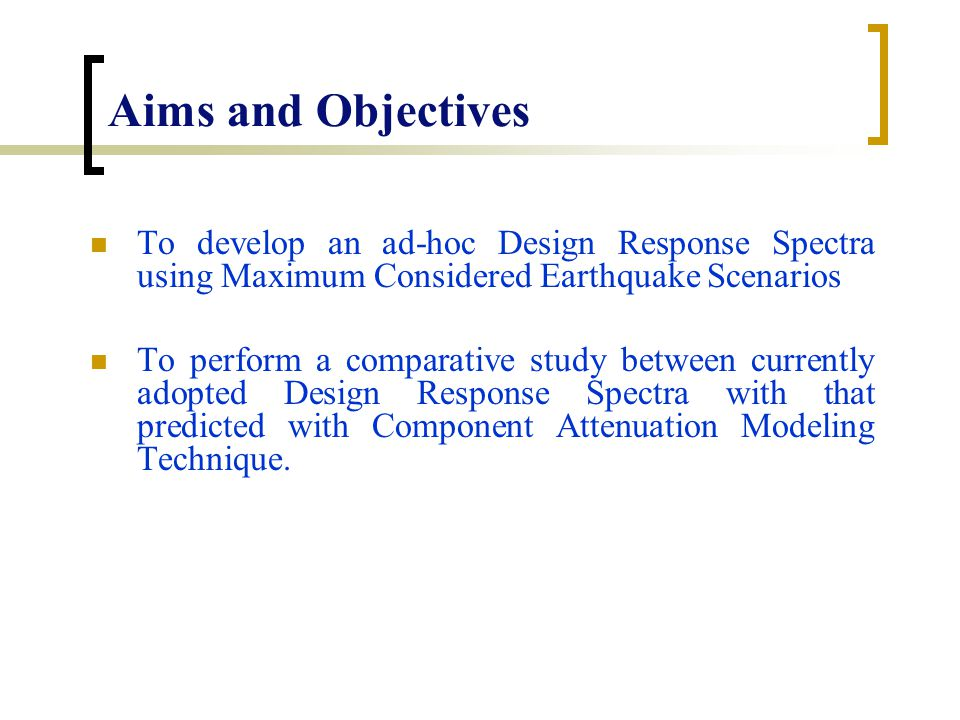 Aims and Objectives To develop an ad-hoc Design Response Spectra using Maximum Considered Earthquake Scenarios To perform a comparative study between currently adopted Design Response Spectra with that predicted with Component Attenuation Modeling Technique.