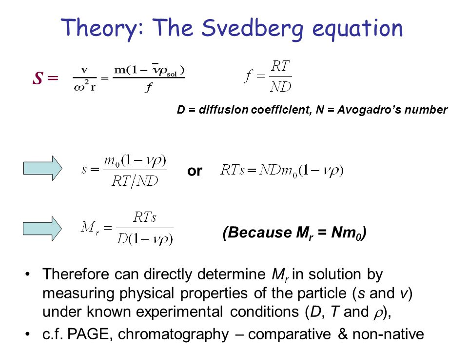 S = D = diffusion coefficient, N = Avogadros number or Therefore can directly determine M r in solution by measuring physical properties of the particle (s and v) under known experimental conditions (D, T and ), c.f.