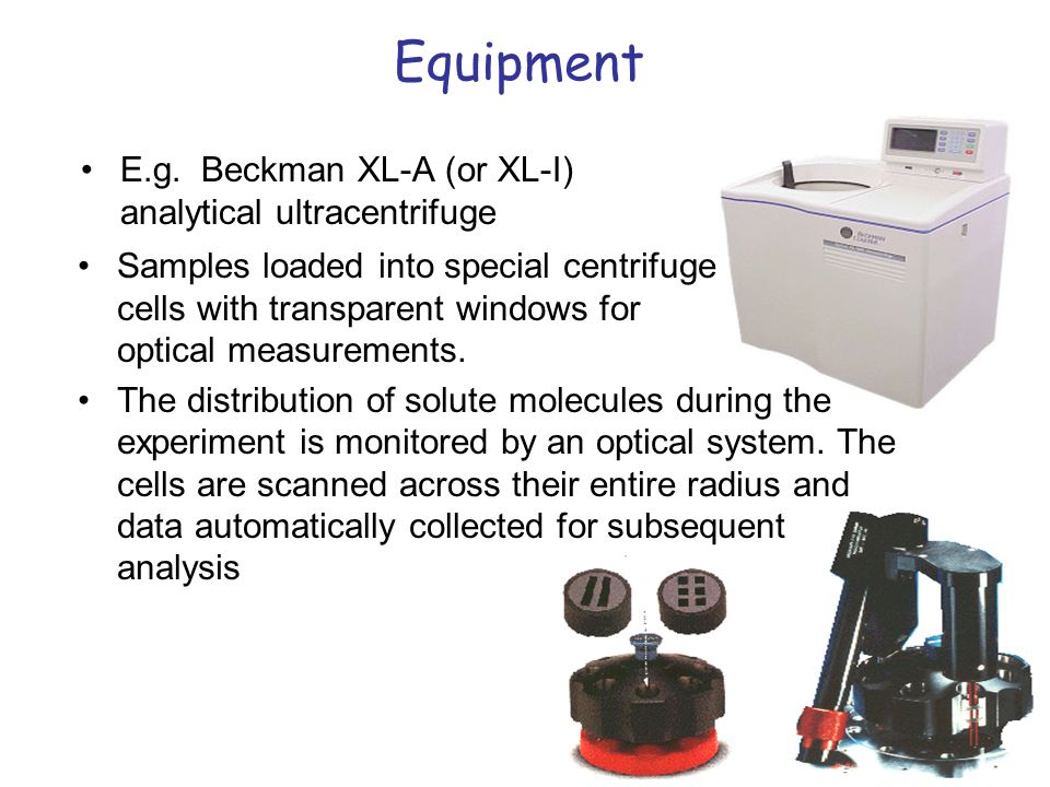 Equipment E.g. Beckman XL-A (or XL-I) analytical ultracentrifuge Samples loaded into special centrifuge cells with transparent windows for optical mea
