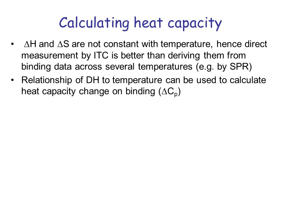 Calculating heat capacity H and S are not constant with temperature, hence direct measurement by ITC is better than deriving them from binding data across several temperatures (e.g.