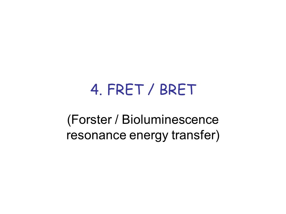 4. FRET / BRET (Forster / Bioluminescence resonance energy transfer)