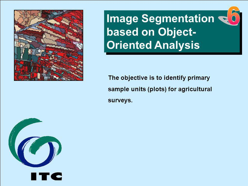 Image Segmentation based on Object- Oriented Analysis The objective is to identify primary sample units (plots) for agricultural surveys. 6.Segmen tat