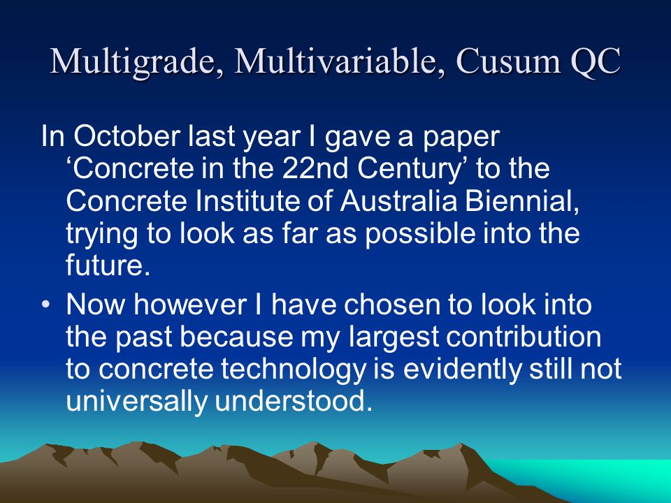 Multigrade, Multivariable, Cusum QC In October last year I gave a paper Concrete in the 22nd Century to the Concrete Institute of Australia Biennial,