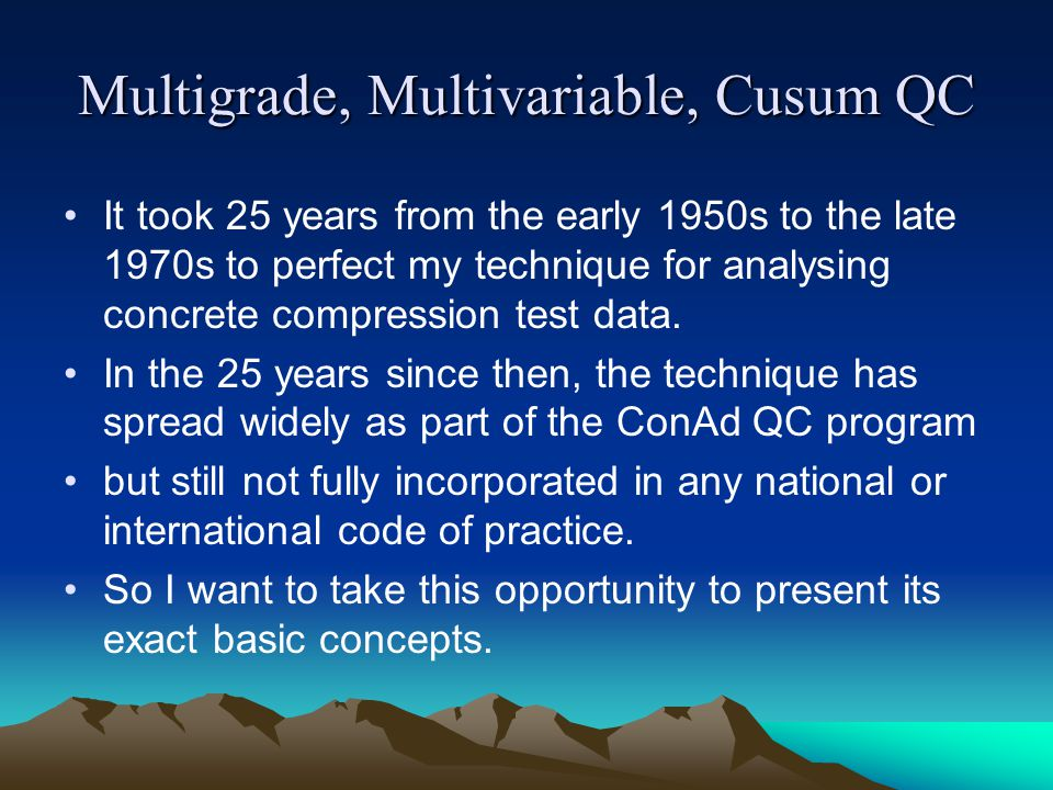 Multigrade, Multivariable, Cusum QC It took 25 years from the early 1950s to the late 1970s to perfect my technique for analysing concrete compression