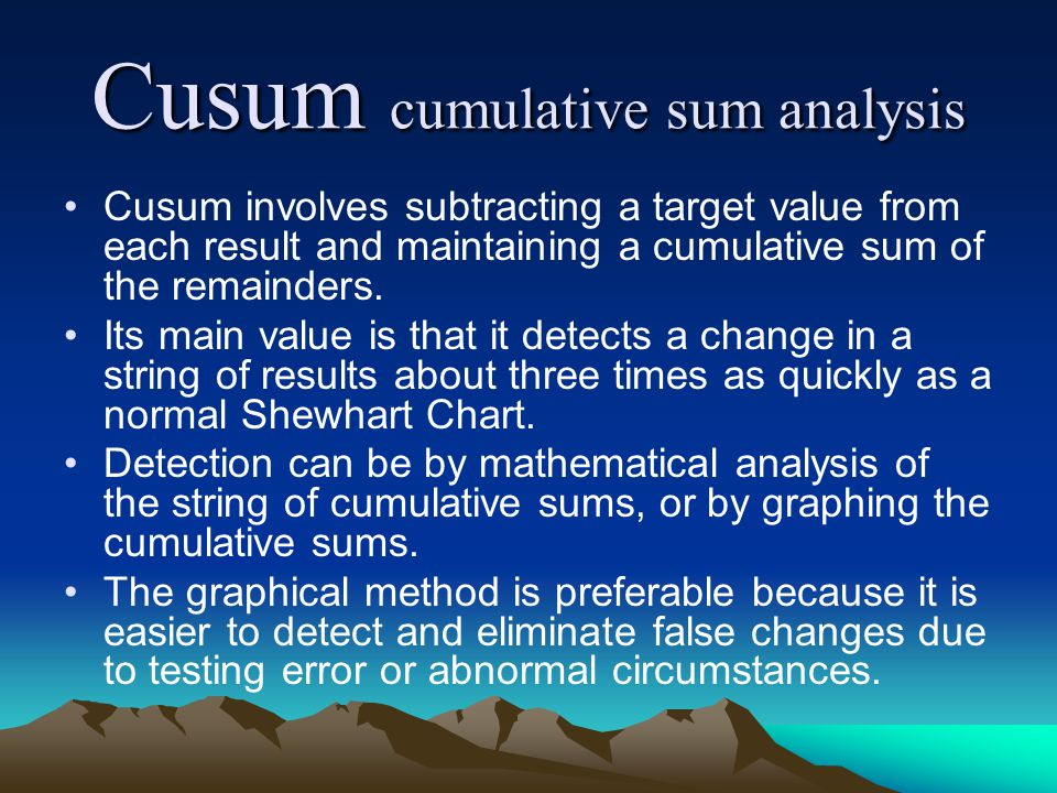 Cusum cumulative sum analysis Cusum involves subtracting a target value from each result and maintaining a cumulative sum of the remainders. Its main