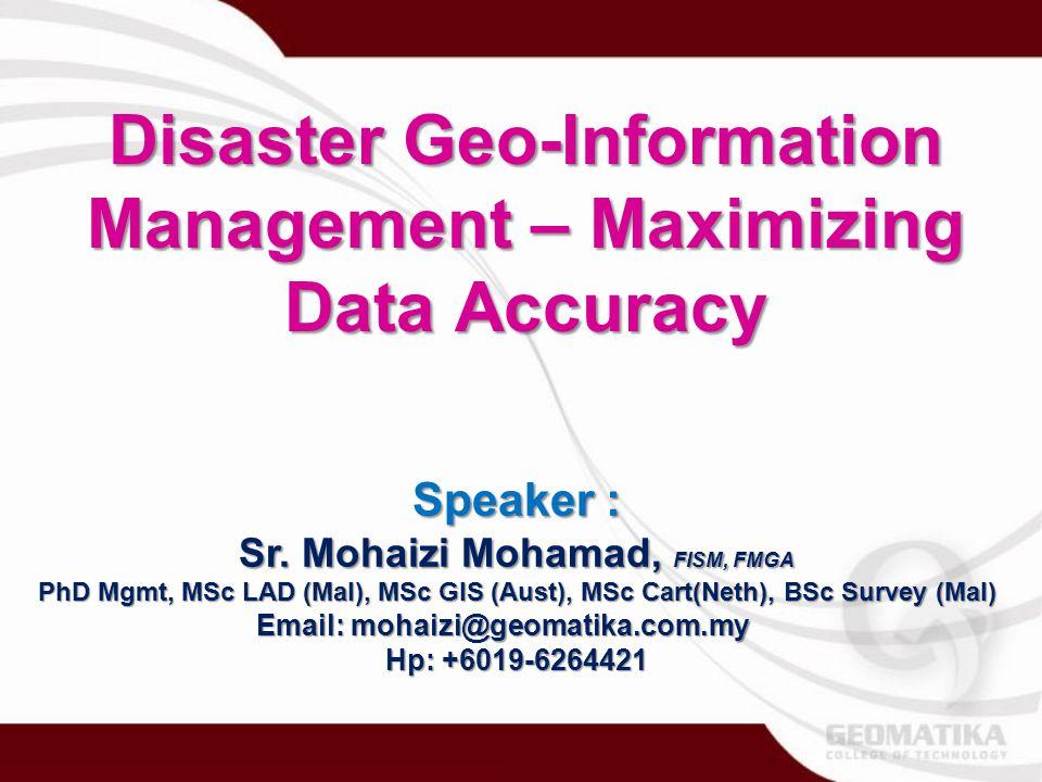 Disaster Geo-Information Management – Maximizing Data Accuracy Speaker : Sr. Mohaizi Mohamad, FISM, FMGA PhD Mgmt, MSc LAD (Mal), MSc GIS (Aust), MSc