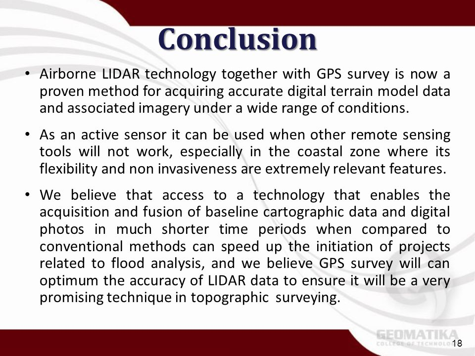Conclusion Airborne LIDAR technology together with GPS survey is now a proven method for acquiring accurate digital terrain model data and associated