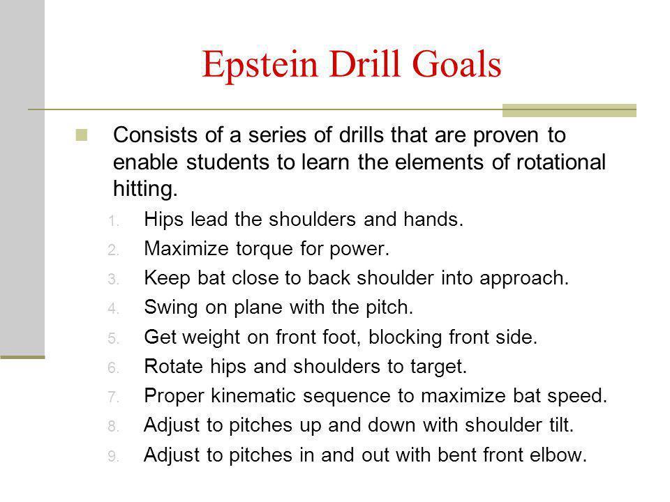 Epstein Drill Goals Consists of a series of drills that are proven to enable students to learn the elements of rotational hitting. 1. Hips lead the sh