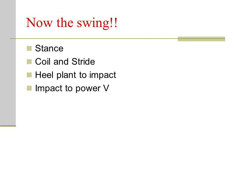 Now the swing!! Stance Coil and Stride Heel plant to impact Impact to power V