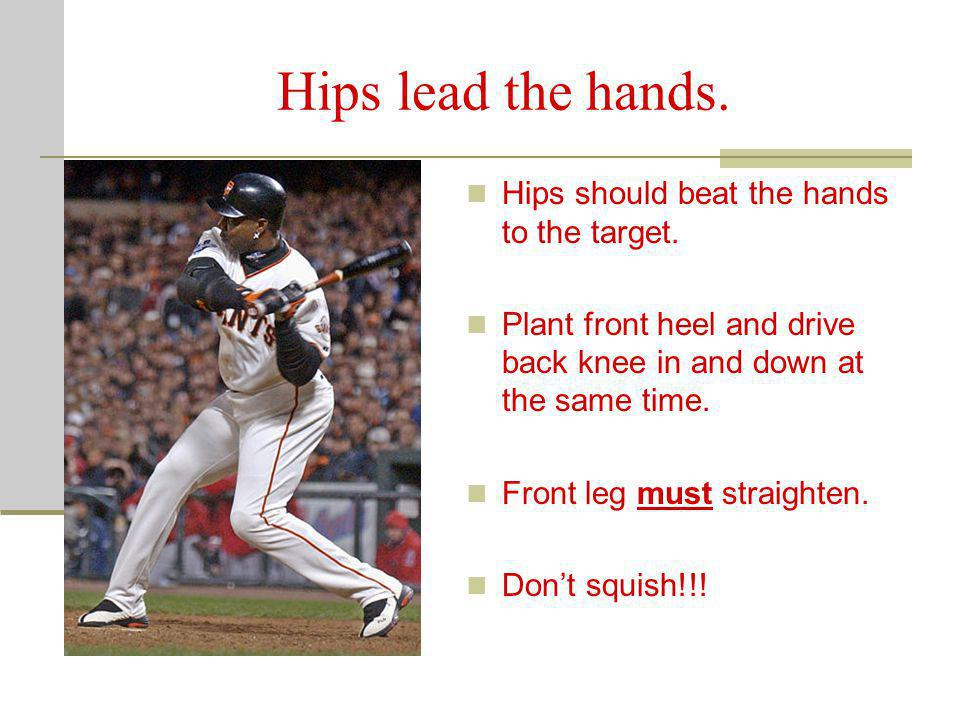 Hips lead the hands. Hips should beat the hands to the target. Plant front heel and drive back knee in and down at the same time. Front leg must strai