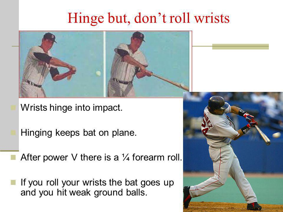 Hinge but, dont roll wrists Wrists hinge into impact. Hinging keeps bat on plane. After power V there is a ¼ forearm roll. If you roll your wrists the