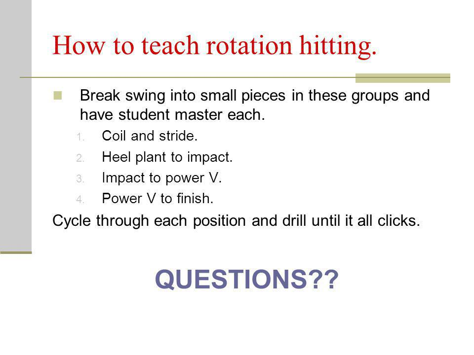 How to teach rotation hitting. Break swing into small pieces in these groups and have student master each. 1. Coil and stride. 2. Heel plant to impact