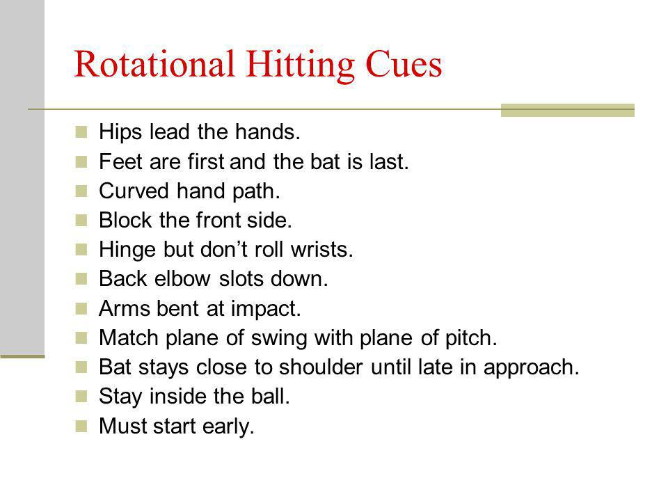Rotational Hitting Cues Hips lead the hands. Feet are first and the bat is last. Curved hand path. Block the front side. Hinge but dont roll wrists. B