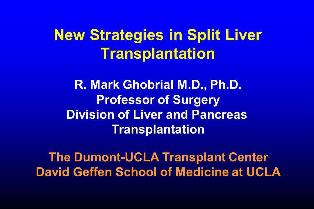 New Strategies in Split Liver Transplantation R. Mark Ghobrial M.D., Ph.D. Professor of Surgery Division of Liver and Pancreas Transplantation The Dum