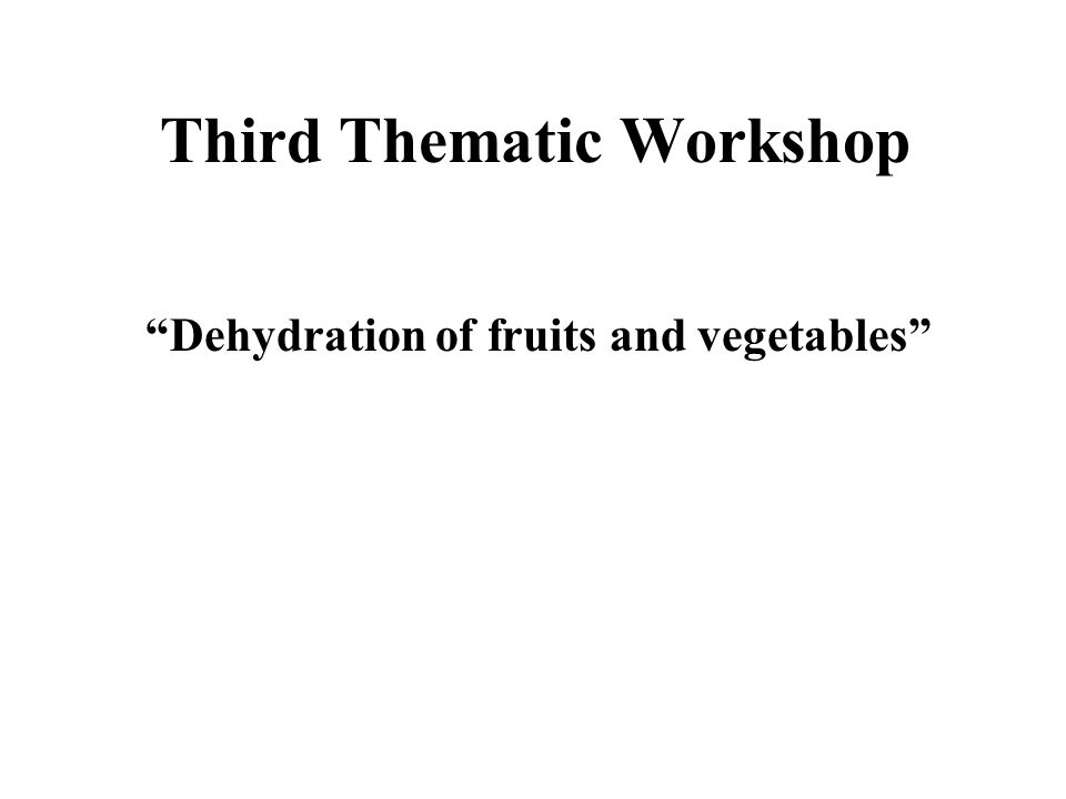 Third Thematic Workshop Dehydration of fruits and vegetables