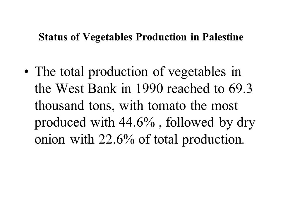 Status of Vegetables Production in Palestine The total production of vegetables in the West Bank in 1990 reached to 69.3 thousand tons, with tomato the most produced with 44.6%, followed by dry onion with 22.6% of total production.