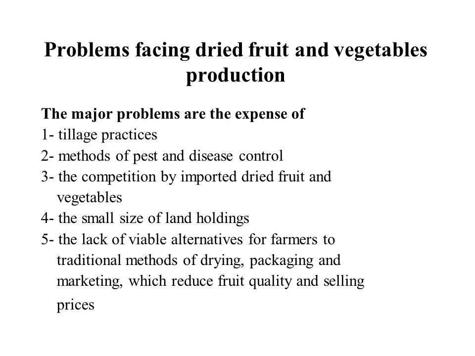 Problems facing dried fruit and vegetables production The major problems are the expense of 1- tillage practices 2- methods of pest and disease control 3- the competition by imported dried fruit and vegetables 4- the small size of land holdings 5- the lack of viable alternatives for farmers to traditional methods of drying, packaging and marketing, which reduce fruit quality and selling prices