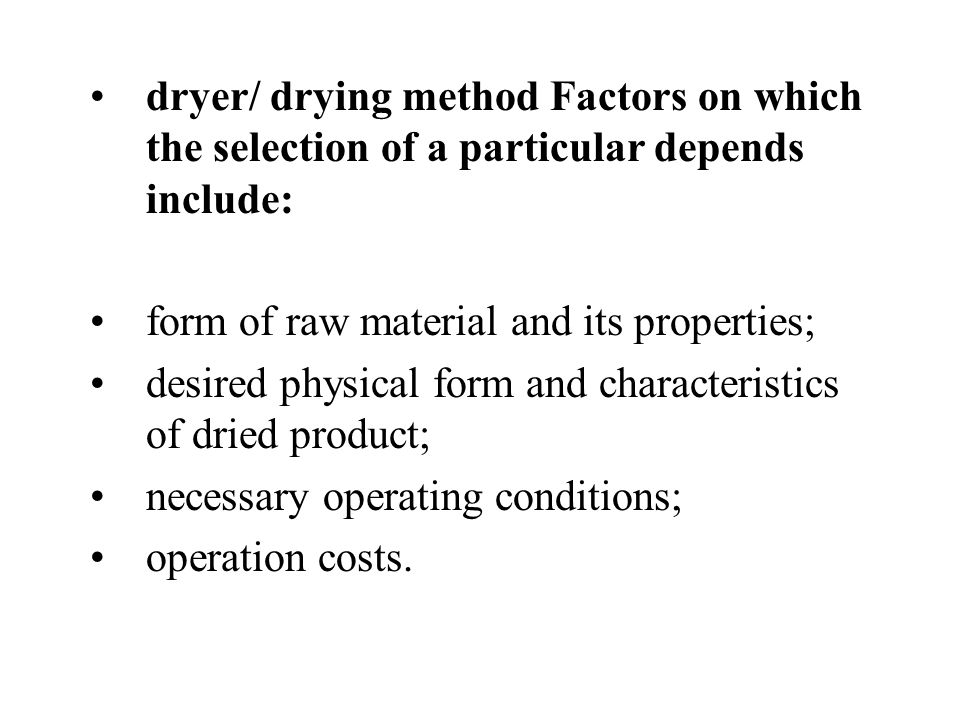 dryer/ drying method Factors on which the selection of a particular depends include: form of raw material and its properties; desired physical form and characteristics of dried product; necessary operating conditions; operation costs.